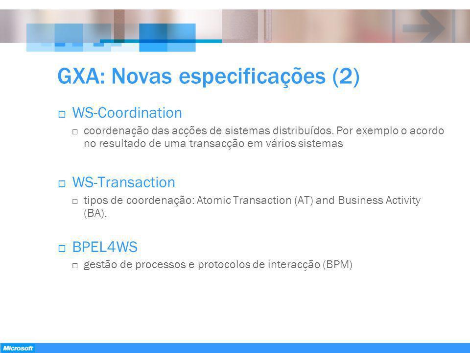 GXA: Novas especificações (2) WS-Coordination coordenação das acções de sistemas distribuídos. Por exemplo o acordo no resultado de uma transacção em