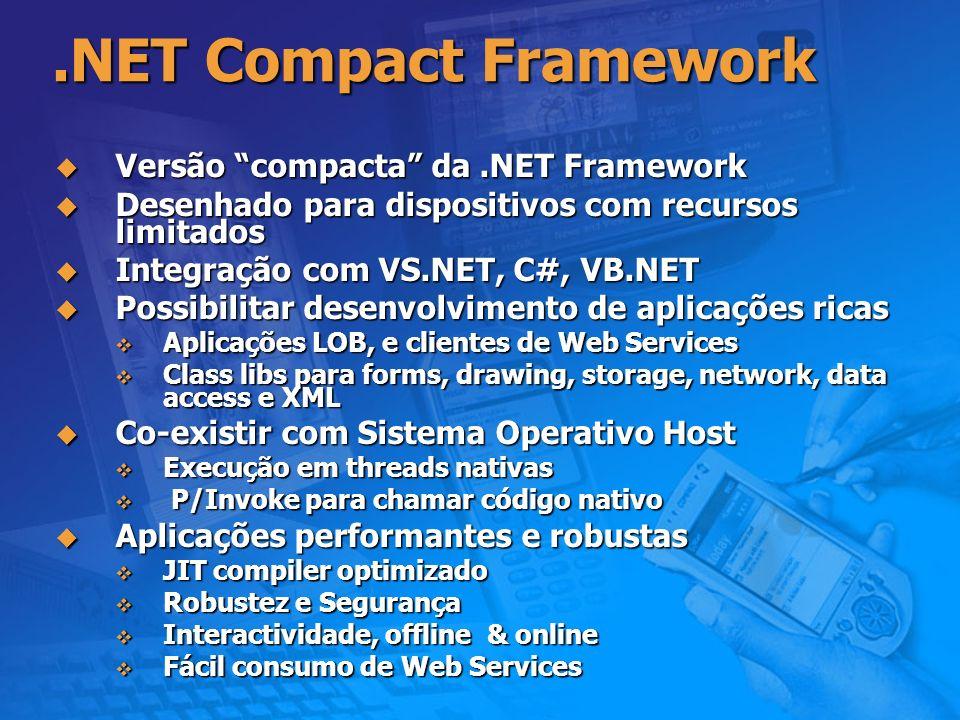 .NET para Dispositivos Arquitetura Host Operating System Platform Adaptation Layer Execution Engine (MSCOREE.DLL) Device Specific Class Libs Base Class Libs Applications.NET Compact Framework CLR App Domain Host … Launch ManagedNative