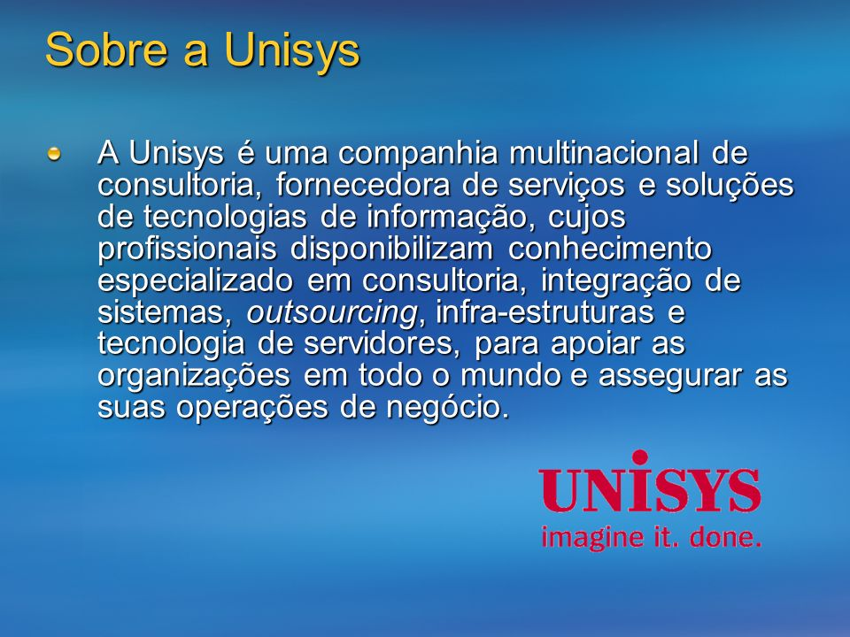 Sobre a Unisys A Unisys é uma companhia multinacional de consultoria, fornecedora de serviços e soluções de tecnologias de informação, cujos profissionais disponibilizam conhecimento especializado em consultoria, integração de sistemas, outsourcing, infra-estruturas e tecnologia de servidores, para apoiar as organizações em todo o mundo e assegurar as suas operações de negócio.