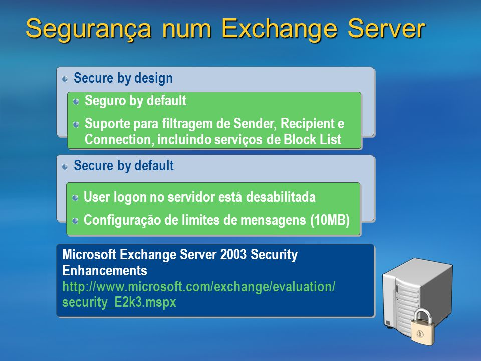Segurança num Exchange Server Secure by design Seguro by default Suporte para filtragem de Sender, Recipient e Connection, incluindo serviços de Block List Seguro by default Suporte para filtragem de Sender, Recipient e Connection, incluindo serviços de Block List Secure by default User logon no servidor está desabilitada Configuração de limites de mensagens (10MB) User logon no servidor está desabilitada Configuração de limites de mensagens (10MB) Microsoft Exchange Server 2003 Security Enhancements   security_E2k3.mspx