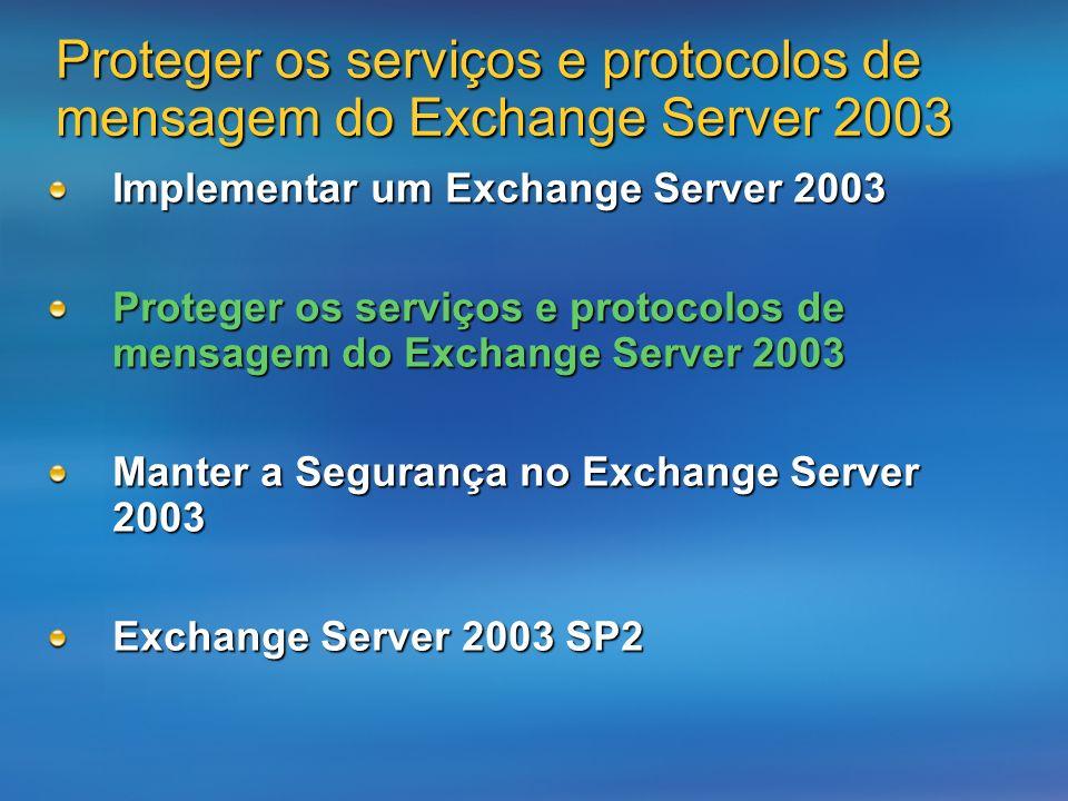 Proteger os serviços e protocolos de mensagem do Exchange Server 2003 Implementar um Exchange Server 2003 Proteger os serviços e protocolos de mensagem do Exchange Server 2003 Manter a Segurança no Exchange Server 2003 Exchange Server 2003 SP2