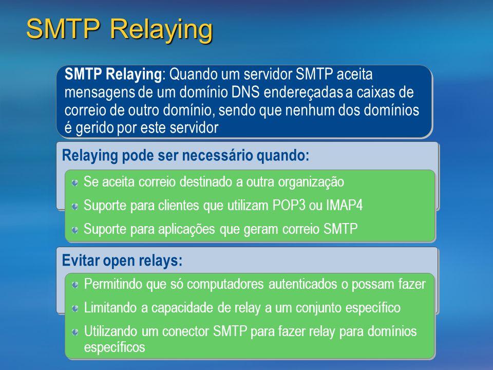 SMTP Relaying SMTP Relaying : Quando um servidor SMTP aceita mensagens de um domínio DNS endereçadas a caixas de correio de outro domínio, sendo que nenhum dos domínios é gerido por este servidor Relaying pode ser necessário quando: Se aceita correio destinado a outra organização Suporte para clientes que utilizam POP3 ou IMAP4 Suporte para aplicações que geram correio SMTP Se aceita correio destinado a outra organização Suporte para clientes que utilizam POP3 ou IMAP4 Suporte para aplicações que geram correio SMTP Evitar open relays: Permitindo que só computadores autenticados o possam fazer Limitando a capacidade de relay a um conjunto específico Utilizando um conector SMTP para fazer relay para domínios específicos Permitindo que só computadores autenticados o possam fazer Limitando a capacidade de relay a um conjunto específico Utilizando um conector SMTP para fazer relay para domínios específicos