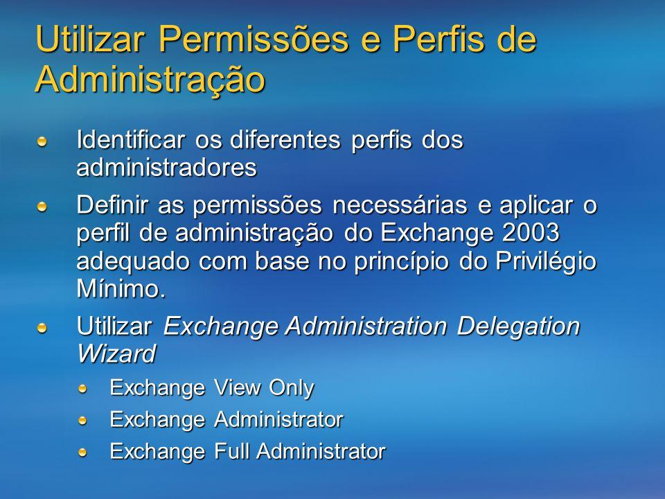 Utilizar Permissões e Perfis de Administração Identificar os diferentes perfis dos administradores Definir as permissões necessárias e aplicar o perfil de administração do Exchange 2003 adequado com base no princípio do Privilégio Mínimo.