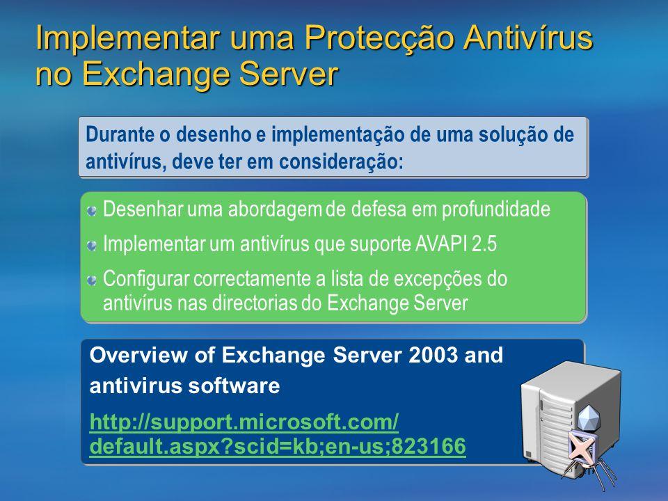 Implementar uma Protecção Antivírus no Exchange Server Durante o desenho e implementação de uma solução de antivírus, deve ter em consideração: Desenhar uma abordagem de defesa em profundidade Implementar um antivírus que suporte AVAPI 2.5 Configurar correctamente a lista de excepções do antivírus nas directorias do Exchange Server Desenhar uma abordagem de defesa em profundidade Implementar um antivírus que suporte AVAPI 2.5 Configurar correctamente a lista de excepções do antivírus nas directorias do Exchange Server Overview of Exchange Server 2003 and antivirus software http://support.microsoft.com/ default.aspx scid=kb;en-us;823166 Overview of Exchange Server 2003 and antivirus software http://support.microsoft.com/ default.aspx scid=kb;en-us;823166