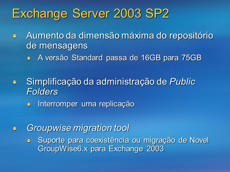 Exchange Server 2003 SP2 Aumento da dimensão máxima do repositório de mensagens A versão Standard passa de 16GB para 75GB Simplificação da administração de Public Folders Interromper uma replicação Groupwise migration tool Suporte para coexistência ou migração de Novel GroupWise6.x para Exchange 2003
