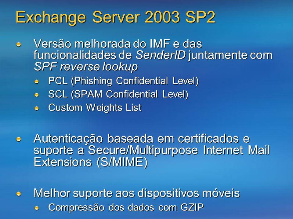 Exchange Server 2003 SP2 Versão melhorada do IMF e das funcionalidades de SenderID juntamente com SPF reverse lookup PCL (Phishing Confidential Level) SCL (SPAM Confidential Level) Custom Weights List Autenticação baseada em certificados e suporte a Secure/Multipurpose Internet Mail Extensions (S/MIME) Melhor suporte aos dispositivos móveis Compressão dos dados com GZIP