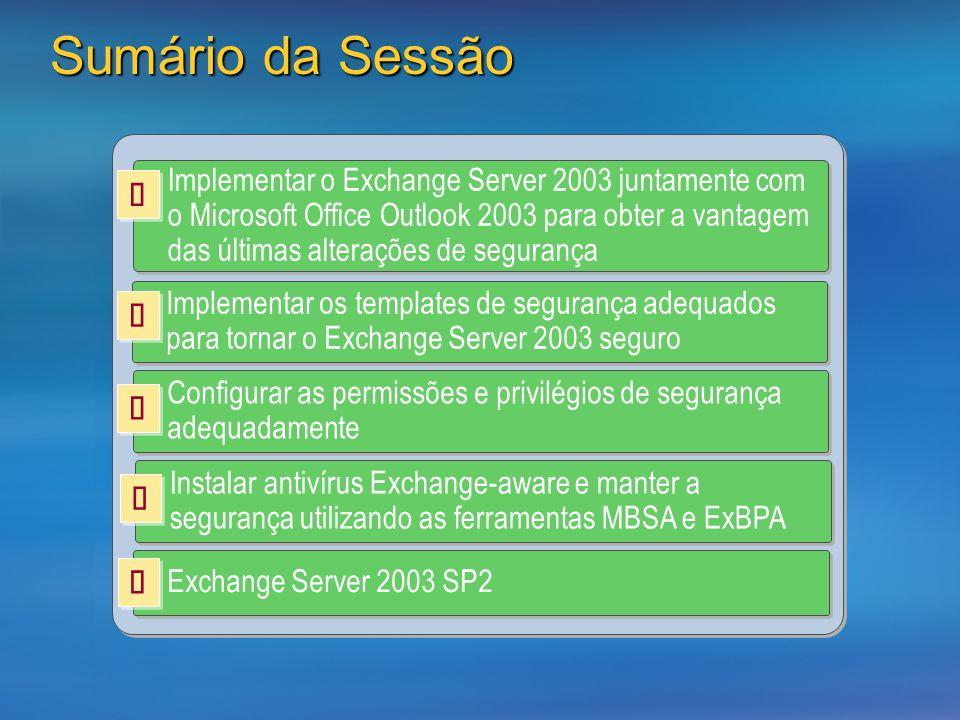 Sumário da Sessão Implementar o Exchange Server 2003 juntamente com o Microsoft Office Outlook 2003 para obter a vantagem das últimas alterações de segurança Implementar os templates de segurança adequados para tornar o Exchange Server 2003 seguro Configurar as permissões e privilégios de segurança adequadamente Instalar antivírus Exchange-aware e manter a segurança utilizando as ferramentas MBSA e ExBPA Exchange Server 2003 SP2