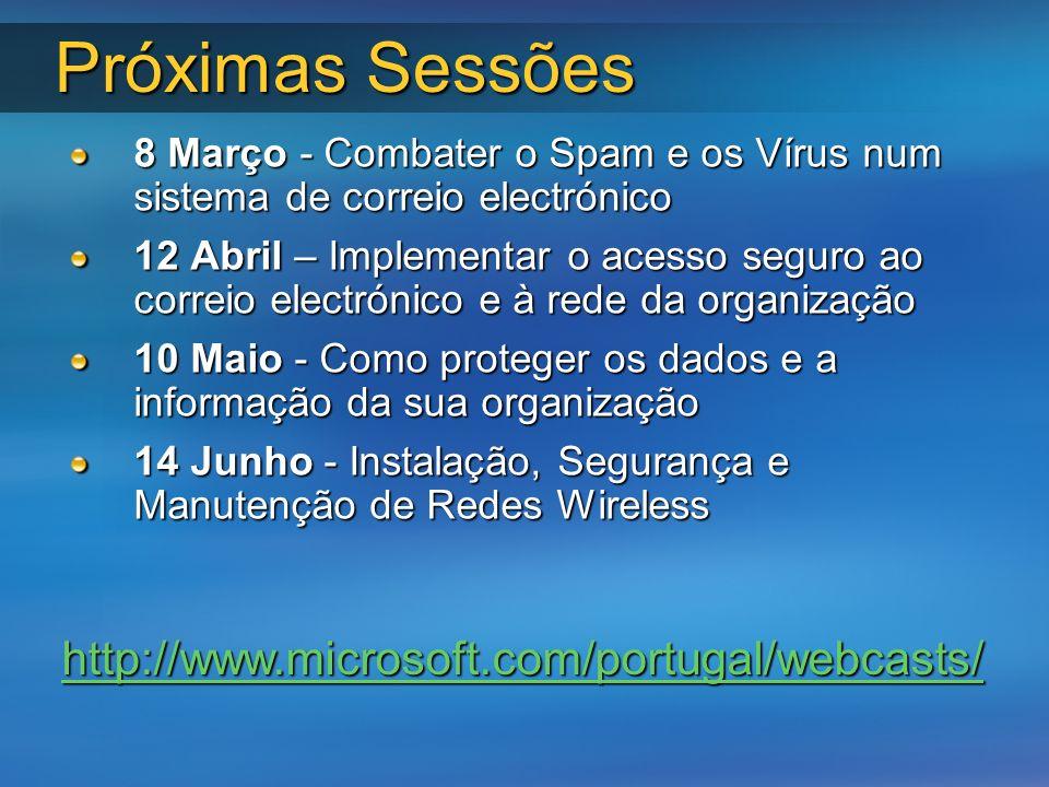 Próximas Sessões 8 Março - Combater o Spam e os Vírus num sistema de correio electrónico 12 Abril – Implementar o acesso seguro ao correio electrónico e à rede da organização 10 Maio - Como proteger os dados e a informação da sua organização 14 Junho - Instalação, Segurança e Manutenção de Redes Wireless http://www.microsoft.com/portugal/webcasts/