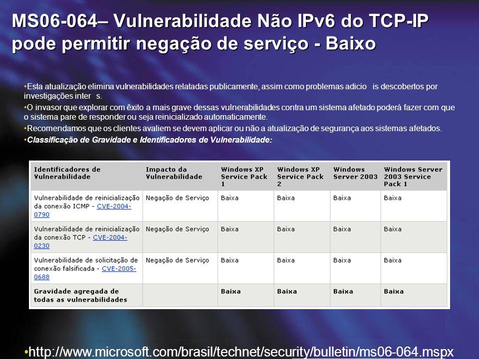 MS06-064– Vulnerabilidade Não IPv6 do TCP-IP pode permitir negação de serviço - Baixo Esta atualização elimina vulnerabilidades relatadas publicamente, assim como problemas adicio is descobertos por investigações inter s.