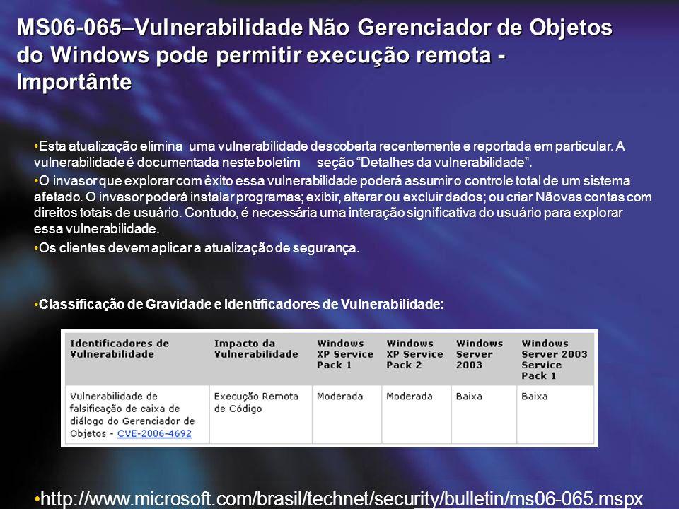 MS06-065–Vulnerabilidade Não Gerenciador de Objetos do Windows pode permitir execução remota - Importânte http://www.microsoft.com/brasil/technet/security/bulletin/ms06-065.mspx Esta atualização elimina uma vulnerabilidade descoberta recentemente e reportada em particular.