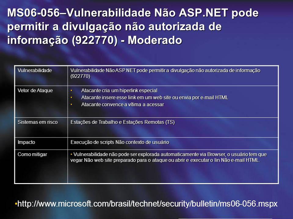 MS06-056–Vulnerabilidade Não ASP.NET pode permitir a divulgação não autorizada de informação (922770) - Moderado Vulnerabilidade Vulnerabilidade Não ASP.NET pode permitir a divulgação não autorizada de informação (922770) Vetor de Ataque Atacante cria um hiperlink especialAtacante cria um hiperlink especial Atacante insere esse link em um web site ou envia por e-mail HTMLAtacante insere esse link em um web site ou envia por e-mail HTML Atacante convence a vítima a acessarAtacante convence a vítima a acessar Sistemas em risco Estações de Trabalho e Estações Remotas (TS) Impacto Execução de scripts Não contexto de usuário Como mitigar Vulnerabilidade não pode ser explorada automaticamente via Browser, o usuário tem que vegar Não web site preparado para o ataque ou abrir e executar o lin Não e-mail HTML.
