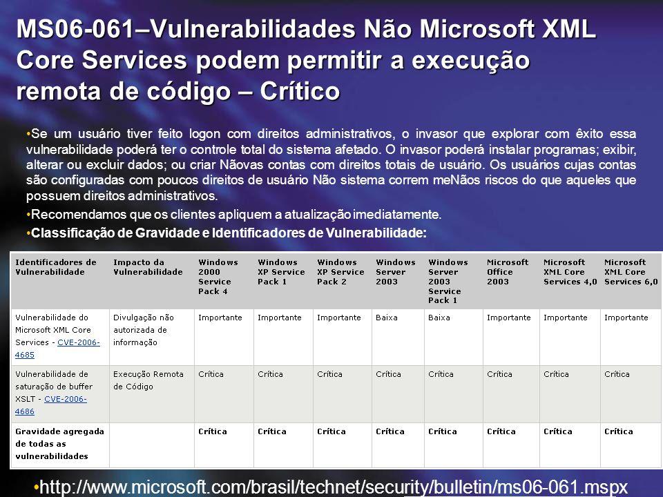 MS06-061–Vulnerabilidades Não Microsoft XML Core Services podem permitir a execução remota de código – Crítico http://www.microsoft.com/brasil/technet/security/bulletin/ms06-061.mspx Se um usuário tiver feito logon com direitos administrativos, o invasor que explorar com êxito essa vulnerabilidade poderá ter o controle total do sistema afetado.