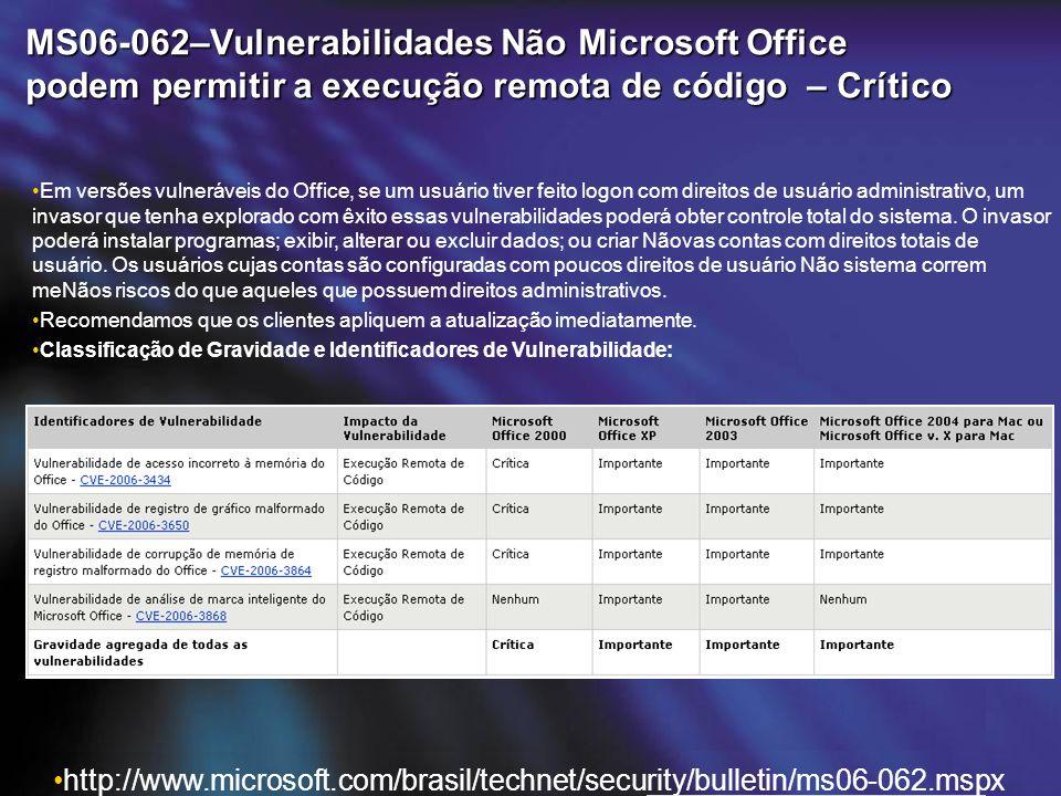 MS06-062–Vulnerabilidades Não Microsoft Office podem permitir a execução remota de código – Crítico http://www.microsoft.com/brasil/technet/security/bulletin/ms06-062.mspx Em versões vulneráveis do Office, se um usuário tiver feito logon com direitos de usuário administrativo, um invasor que tenha explorado com êxito essas vulnerabilidades poderá obter controle total do sistema.
