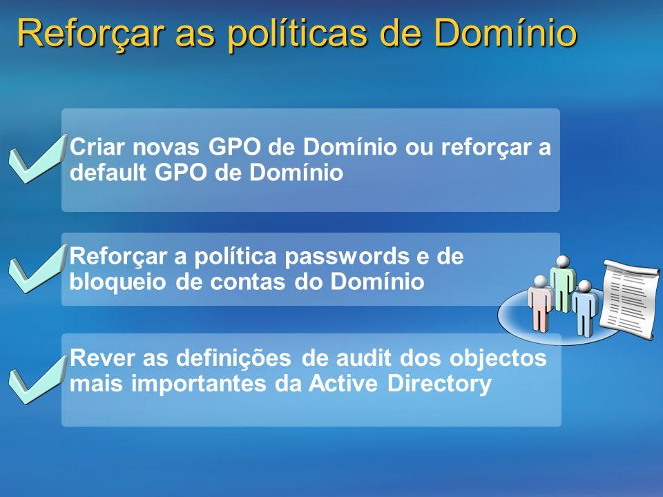 Reforçar as políticas de Domínio Reforçar a política passwords e de bloqueio de contas do Domínio Criar novas GPO de Domínio ou reforçar a default GPO