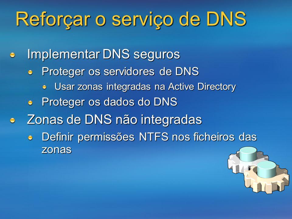 Reforçar o serviço de DNS Implementar DNS seguros Proteger os servidores de DNS Usar zonas integradas na Active Directory Proteger os dados do DNS Zon