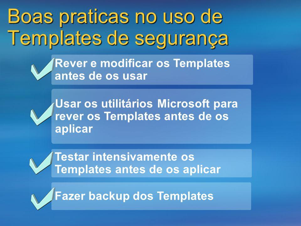 Boas praticas no uso de Templates de segurança Rever e modificar os Templates antes de os usar Usar os utilitários Microsoft para rever os Templates a