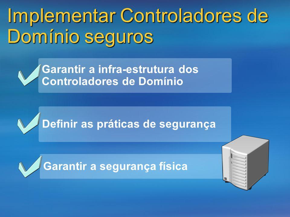 Implementar Controladores de Domínio seguros Garantir a infra-estrutura dos Controladores de Domínio Definir as práticas de segurança Garantir a segur