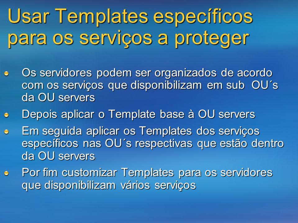 Usar Templates específicos para os serviços a proteger Os servidores podem ser organizados de acordo com os serviços que disponibilizam em sub OU´s da