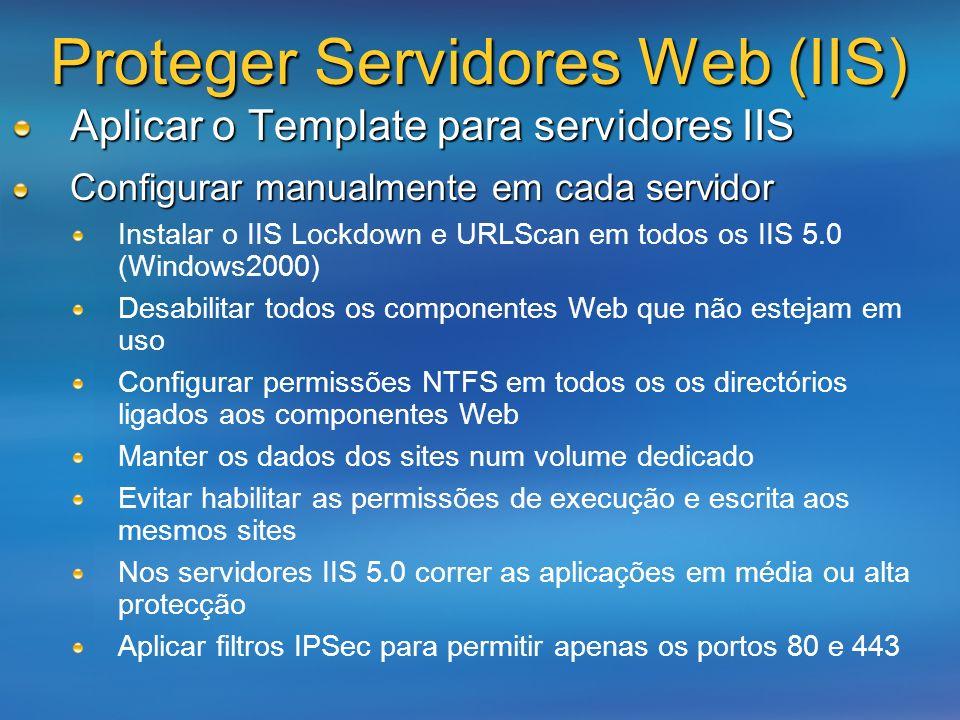 Proteger Servidores Web (IIS) Aplicar o Template para servidores IIS Configurar manualmente em cada servidor Instalar o IIS Lockdown e URLScan em todo
