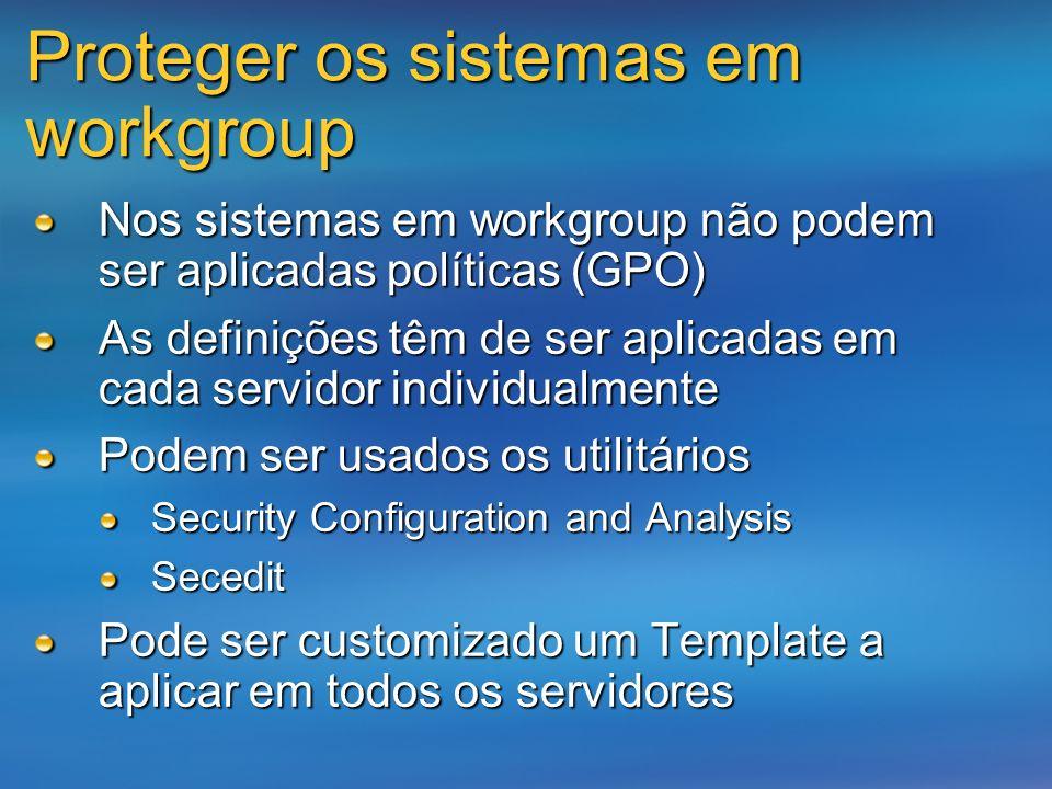 Proteger os sistemas em workgroup Nos sistemas em workgroup não podem ser aplicadas políticas (GPO) As definições têm de ser aplicadas em cada servido