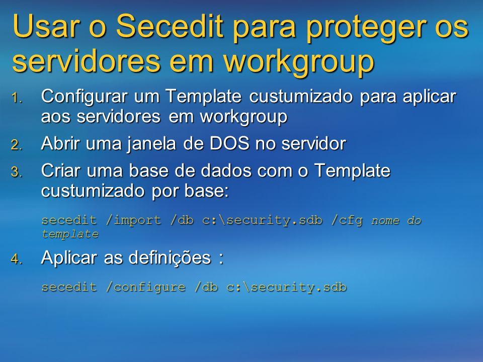 Usar o Secedit para proteger os servidores em workgroup Configurar um Template custumizado para aplicar aos servidores em workgroup Configurar um Temp
