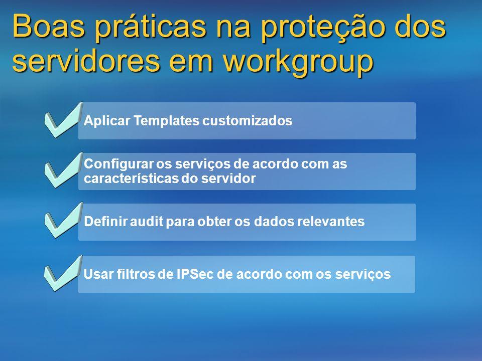 Boas práticas na proteção dos servidores em workgroup Aplicar Templates customizados Configurar os serviços de acordo com as características do servid