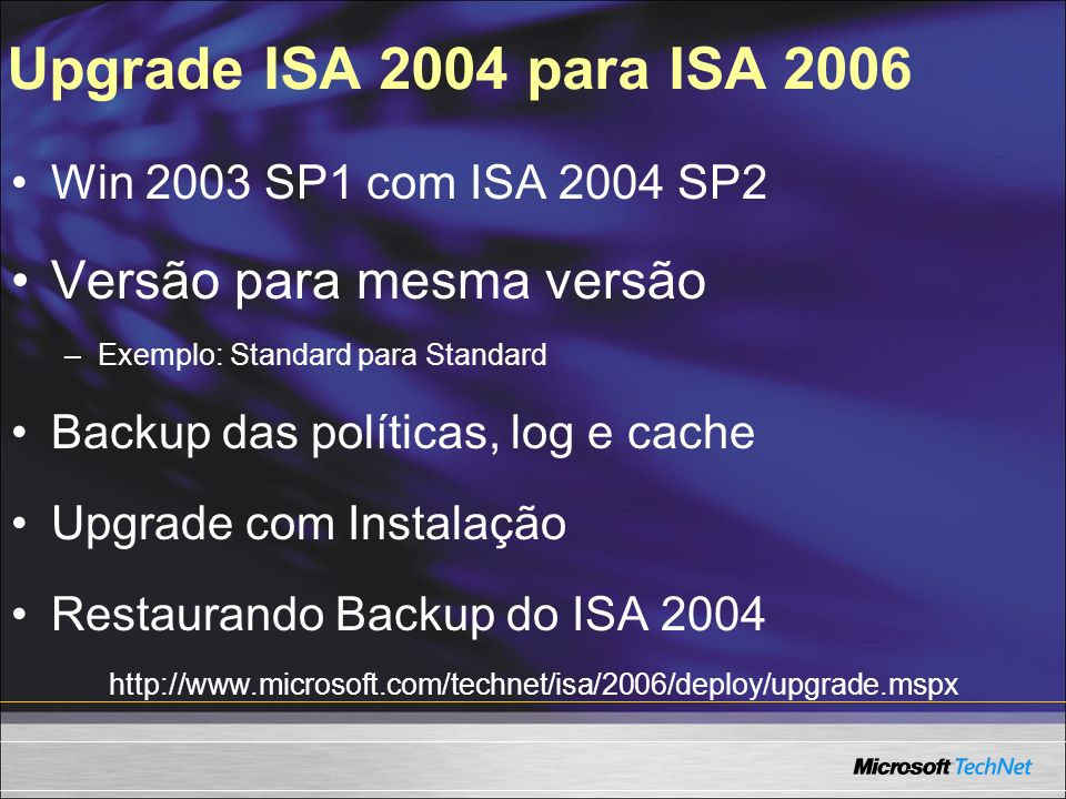 Upgrade ISA 2004 para ISA 2006 Win 2003 SP1 com ISA 2004 SP2 Versão para mesma versão –Exemplo: Standard para Standard Backup das políticas, log e cac