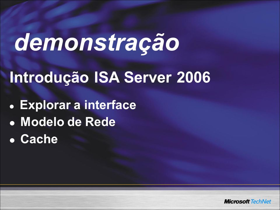 Demo Introdução ISA Server 2006 Explorar a interface Modelo de Rede Cache demonstração