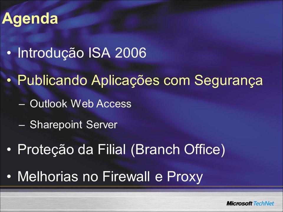 Introdução ISA 2006 Publicando Aplicações com Segurança –Outlook Web Access –Sharepoint Server Proteção da Filial (Branch Office) Melhorias no Firewal