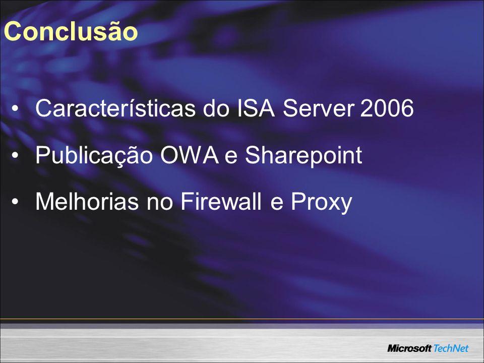 Conclusão Características do ISA Server 2006 Publicação OWA e Sharepoint Melhorias no Firewall e Proxy