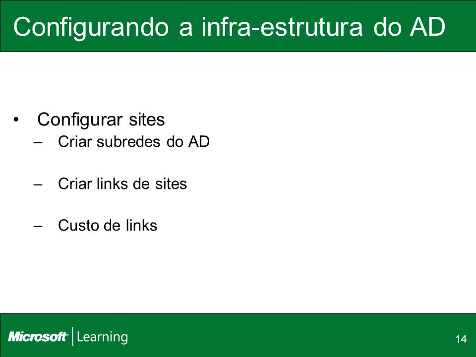 14 Configurando a infra-estrutura do AD Configurar sites –Criar subredes do AD –Criar links de sites –Custo de links