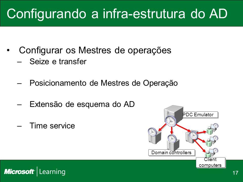 17 Configurando a infra-estrutura do AD Configurar os Mestres de operações –Seize e transfer –Posicionamento de Mestres de Operação –Extensão de esque