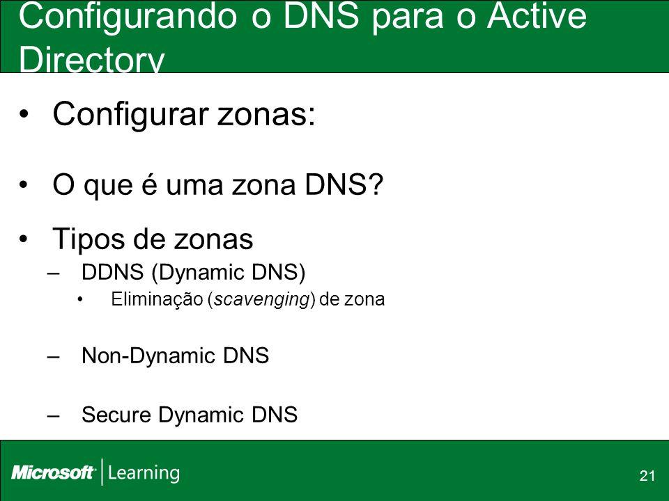 21 Configurando o DNS para o Active Directory Configurar zonas: O que é uma zona DNS? Tipos de zonas –DDNS (Dynamic DNS) Eliminação (scavenging) de zo