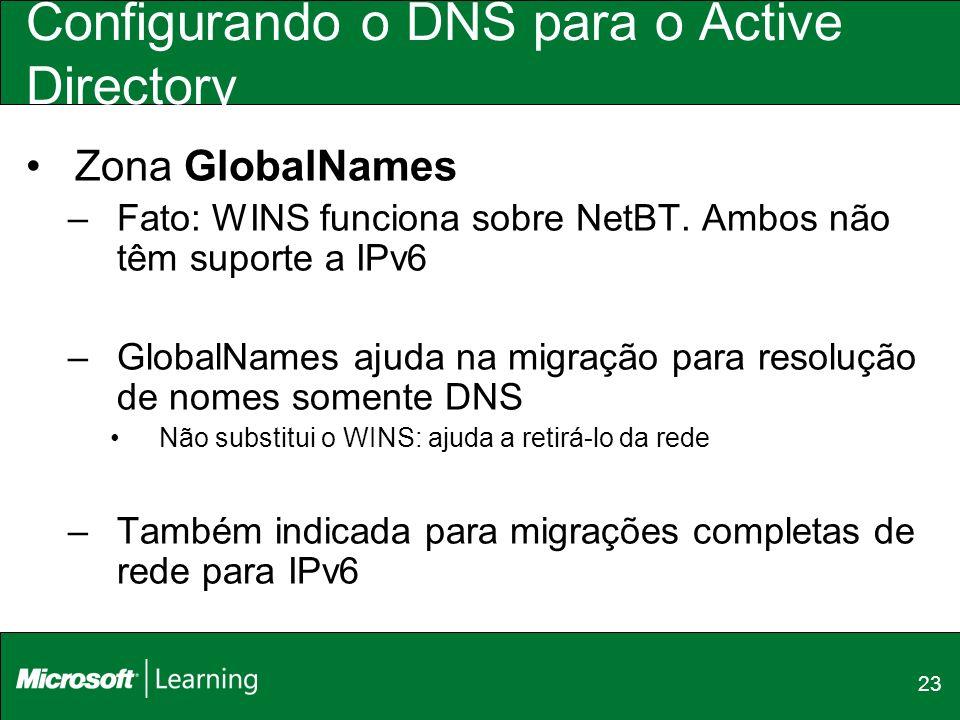 23 Configurando o DNS para o Active Directory Zona GlobalNames –Fato: WINS funciona sobre NetBT. Ambos não têm suporte a IPv6 –GlobalNames ajuda na mi