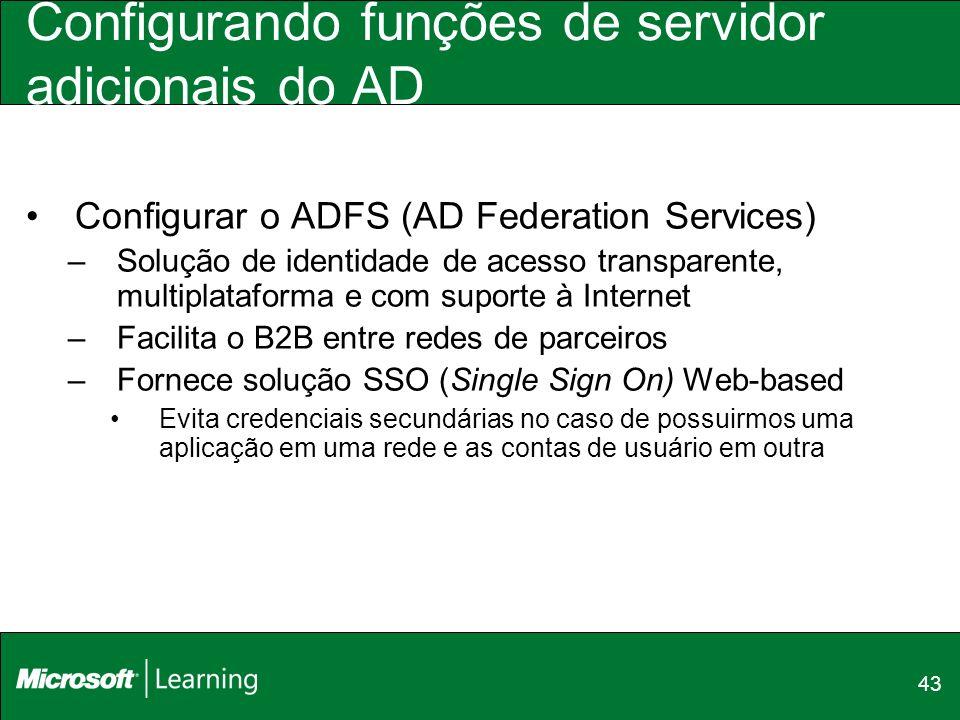 43 Configurando funções de servidor adicionais do AD Configurar o ADFS (AD Federation Services) –Solução de identidade de acesso transparente, multipl