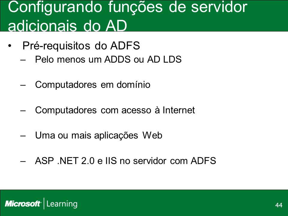 44 Configurando funções de servidor adicionais do AD Pré-requisitos do ADFS –Pelo menos um ADDS ou AD LDS –Computadores em domínio –Computadores com a