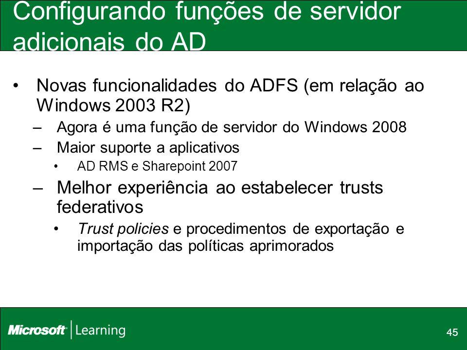45 Configurando funções de servidor adicionais do AD Novas funcionalidades do ADFS (em relação ao Windows 2003 R2) –Agora é uma função de servidor do