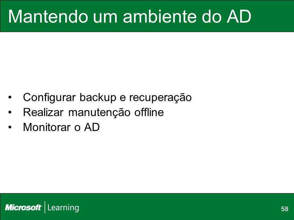 58 Mantendo um ambiente do AD Configurar backup e recuperação Realizar manutenção offline Monitorar o AD