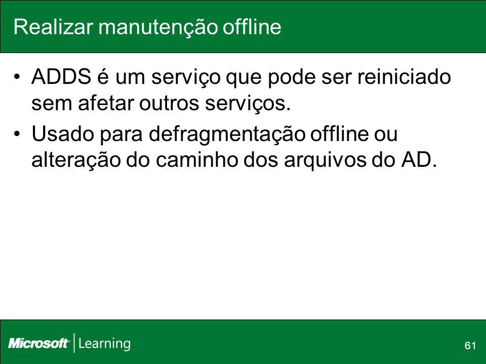 Realizar manutenção offline ADDS é um serviço que pode ser reiniciado sem afetar outros serviços. Usado para defragmentação offline ou alteração do ca
