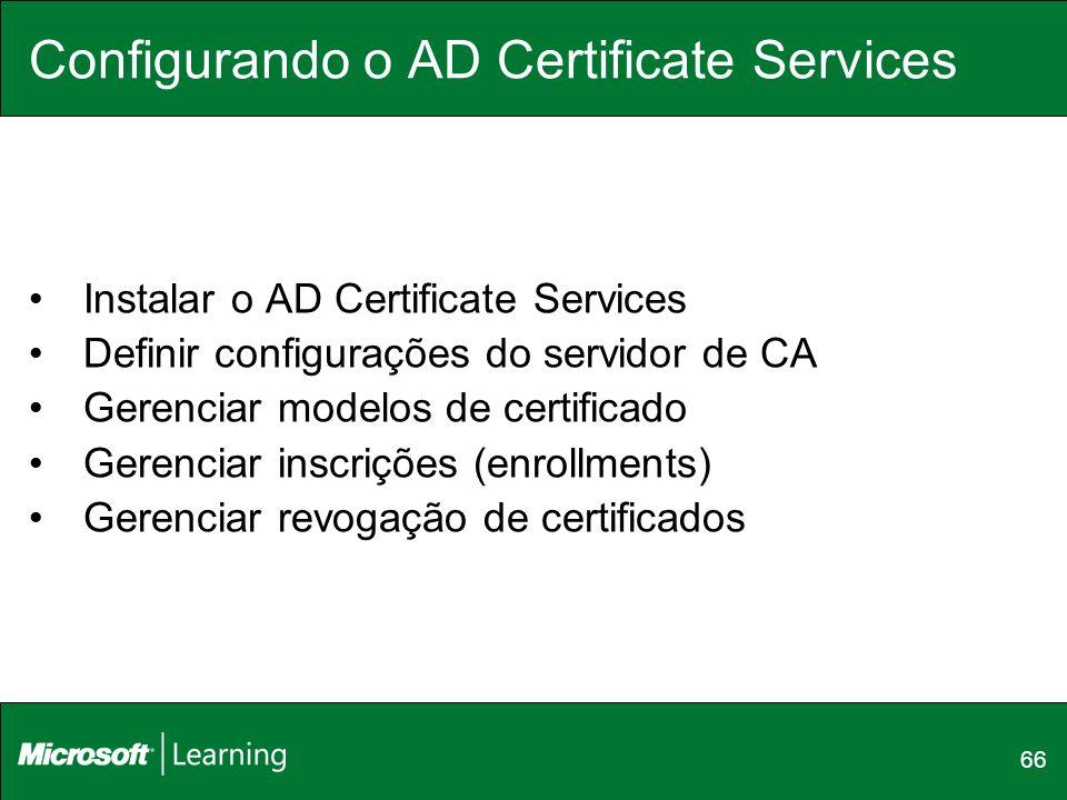66 Configurando o AD Certificate Services Instalar o AD Certificate Services Definir configurações do servidor de CA Gerenciar modelos de certificado