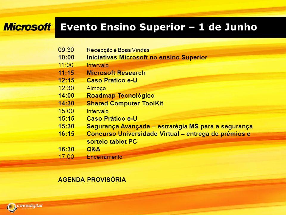 Evento Ensino Superior – 1 de Junho 09:30 Recepção e Boas Vindas 10:00 Iniciativas Microsoft no ensino Superior 11:00 Intervalo 11:15Microsoft Research 12:15Caso Prático e-U 12:30 Almoço 14:00Roadmap Tecnológico 14:30Shared Computer ToolKit 15:00 Intervalo 15:15 Caso Prático e-U 15:30Segurança Avançada – estratégia MS para a segurança 16:15Concurso Universidade Virtual – entrega de prémios e sorteio tablet PC 16:30Q&A 17:00 Encerramento AGENDA PROVISÓRIA