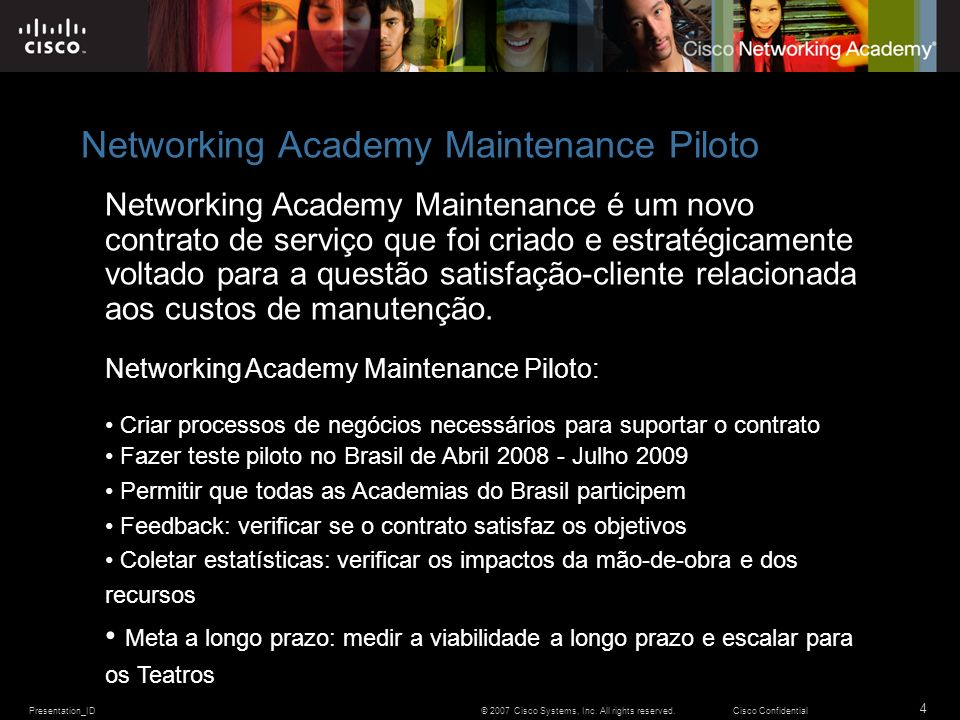 Presentation_ID 4 © 2007 Cisco Systems, Inc. All rights reserved.Cisco Confidential Networking Academy Maintenance Piloto Networking Academy Maintenan