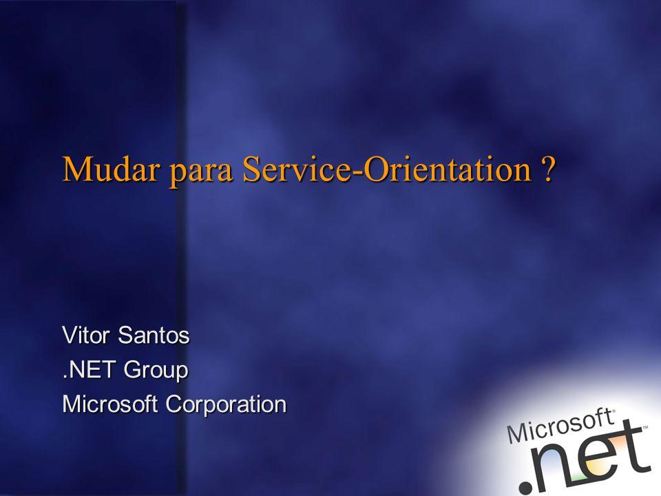 Mudar para Service-Orientation ? Vitor Santos.NET Group Microsoft Corporation