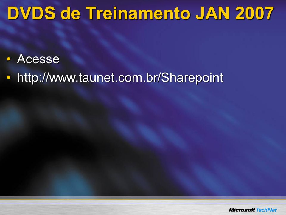 DVDS de Treinamento JAN 2007 AcesseAcesse http://www.taunet.com.br/Sharepointhttp://www.taunet.com.br/Sharepoint