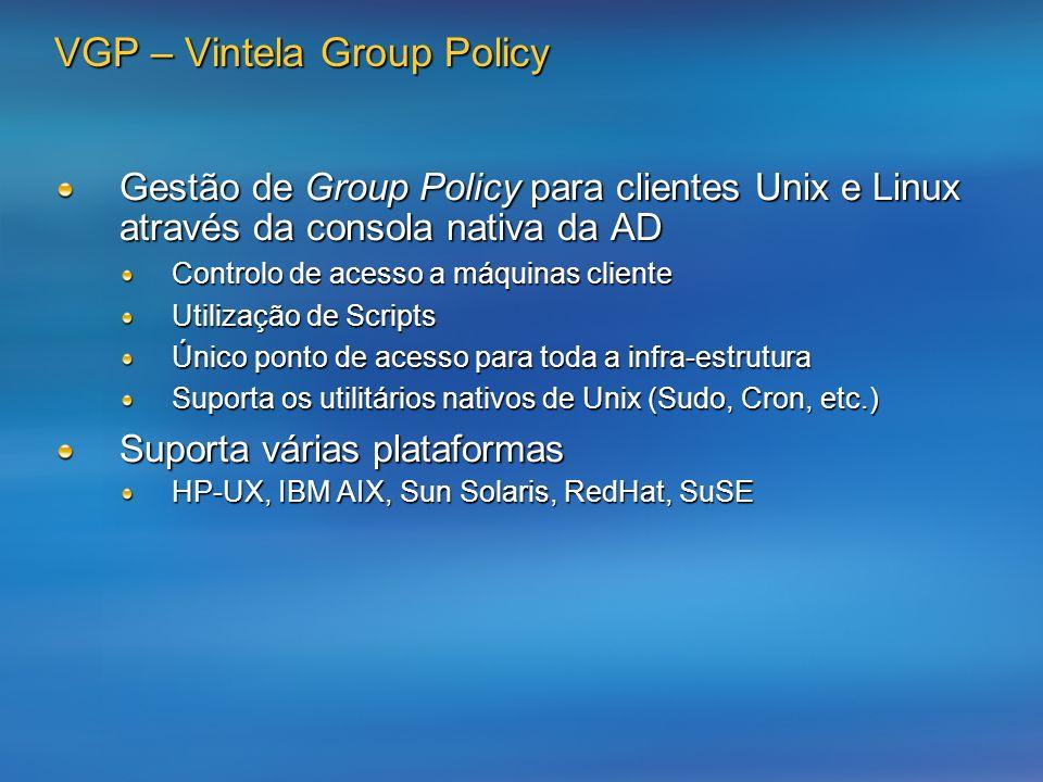 VGP – Vintela Group Policy Gestão de Group Policy para clientes Unix e Linux através da consola nativa da AD Controlo de acesso a máquinas cliente Utilização de Scripts Único ponto de acesso para toda a infra-estrutura Suporta os utilitários nativos de Unix (Sudo, Cron, etc.) Suporta várias plataformas HP-UX, IBM AIX, Sun Solaris, RedHat, SuSE
