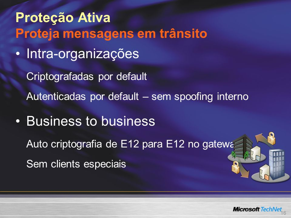 16 Proteção Ativa Proteja mensagens em trânsito Intra-organizações Criptografadas por default Autenticadas por default – sem spoofing interno Business to business Auto criptografia de E12 para E12 no gateway Sem clients especiais