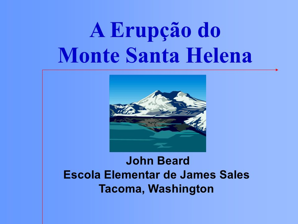 A Erupção do Monte Santa Helena John Beard Escola Elementar de James Sales Tacoma, Washington