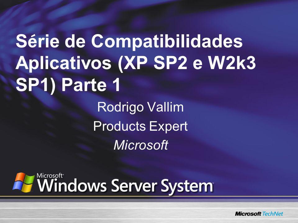 S é rie de Compatibilidades Aplicativos (XP SP2 e W2k3 SP1) Parte 1 Rodrigo Vallim Products Expert Microsoft