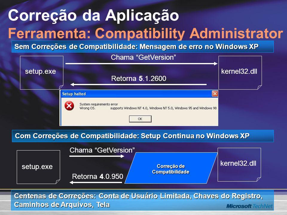 Correção da Aplicação Ferramenta: Compatibility Administrator Sem Correções de Compatibilidade: Mensagem de erro no Windows XP Chama GetVersion Retorna 5.1.2600 Chama GetVersion Retorna 4.0.950 setup.exe kernel32.dll Correção de Compatibilidade kernel32.dll Com Correções de Compatibilidade: Setup Continua no Windows XP Centenas de Correções: Conta de Usuário Limitada, Chaves do Registro, Caminhos de Arquivos, Tela