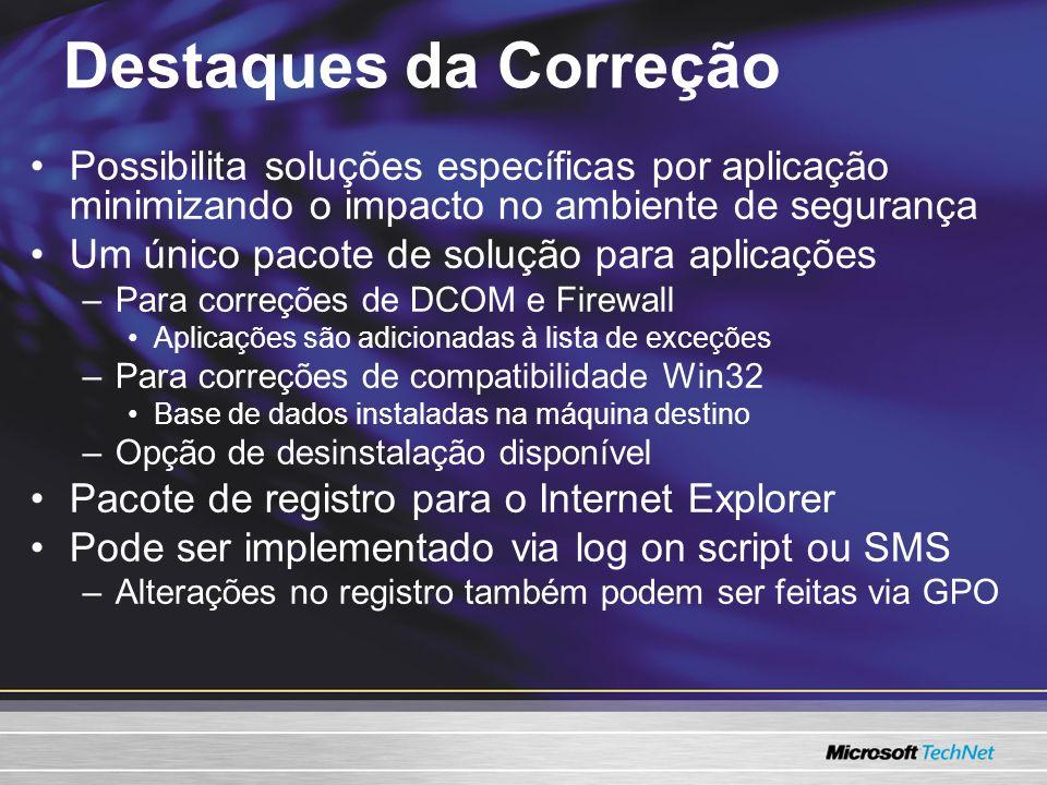 Destaques da Correção Possibilita soluções específicas por aplicação minimizando o impacto no ambiente de segurança Um único pacote de solução para aplicações –Para correções de DCOM e Firewall Aplicações são adicionadas à lista de exceções –Para correções de compatibilidade Win32 Base de dados instaladas na máquina destino –Opção de desinstalação disponível Pacote de registro para o Internet Explorer Pode ser implementado via log on script ou SMS –Alterações no registro também podem ser feitas via GPO